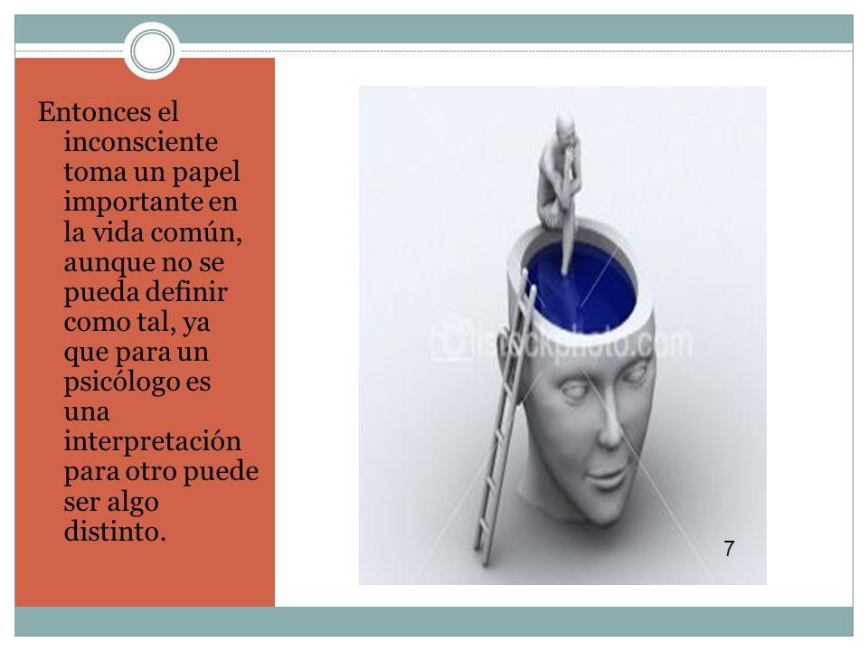 Entonces el inconsciente toma un papel importante en la vida común, aunque no se pueda definir como tal, ya que para un psicólogo es una interpretación para otro puede ser algo distinto.