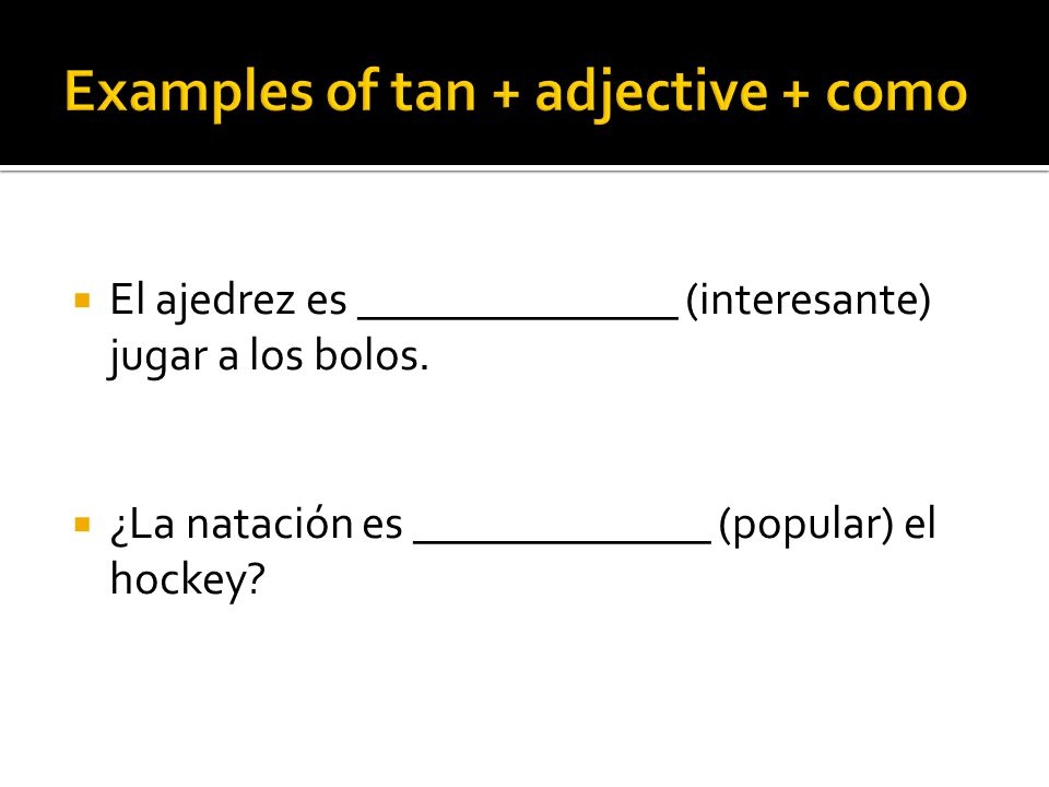  To say that people or things are equal to each other, use: tan + adjective + como Example: Mi hermana es tan alta como mi madre.