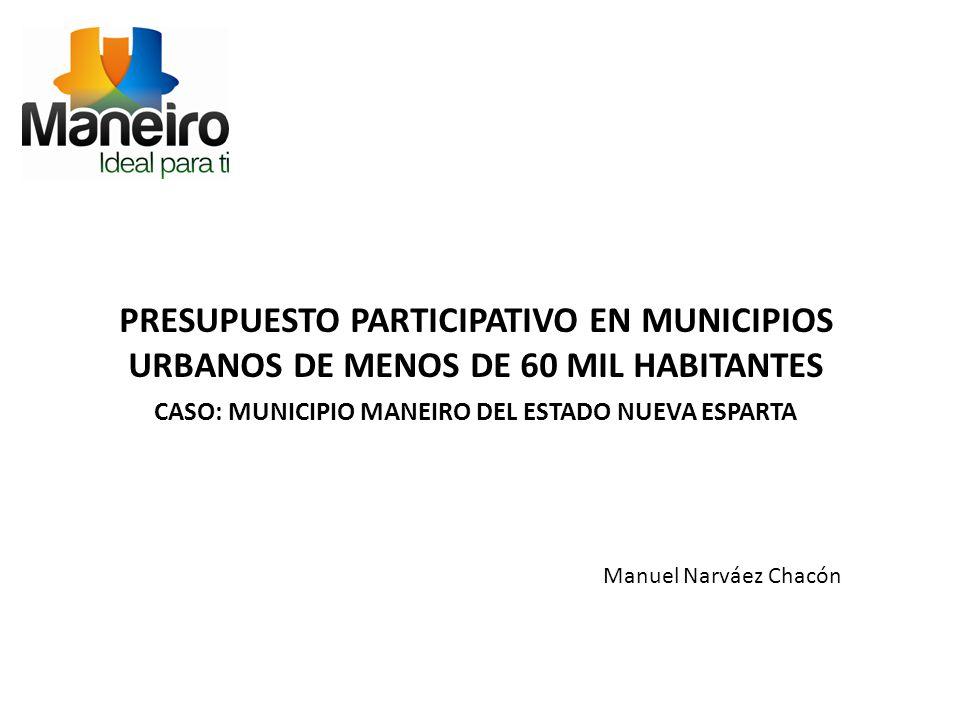 PRESUPUESTO PARTICIPATIVO EN MUNICIPIOS URBANOS DE MENOS DE 60 MIL HABITANTES CASO: MUNICIPIO MANEIRO DEL ESTADO NUEVA ESPARTA Manuel Narváez Chacón