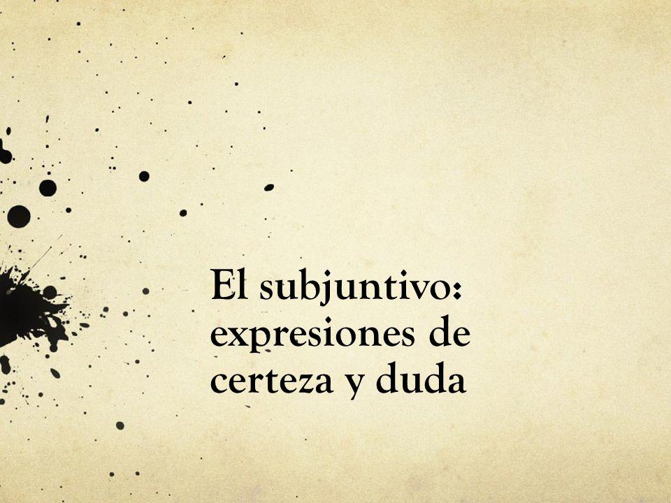 El subjuntivo: expresiones de certeza y duda