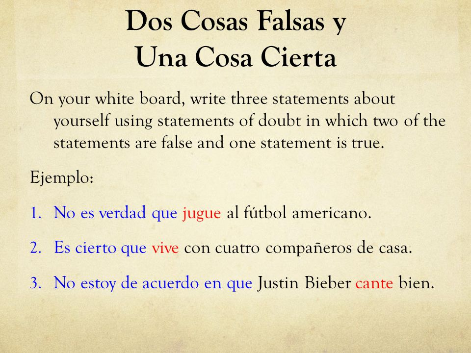 Dos Cosas Falsas y Una Cosa Cierta On your white board, write three statements about yourself using statements of doubt in which two of the statements are false and one statement is true.