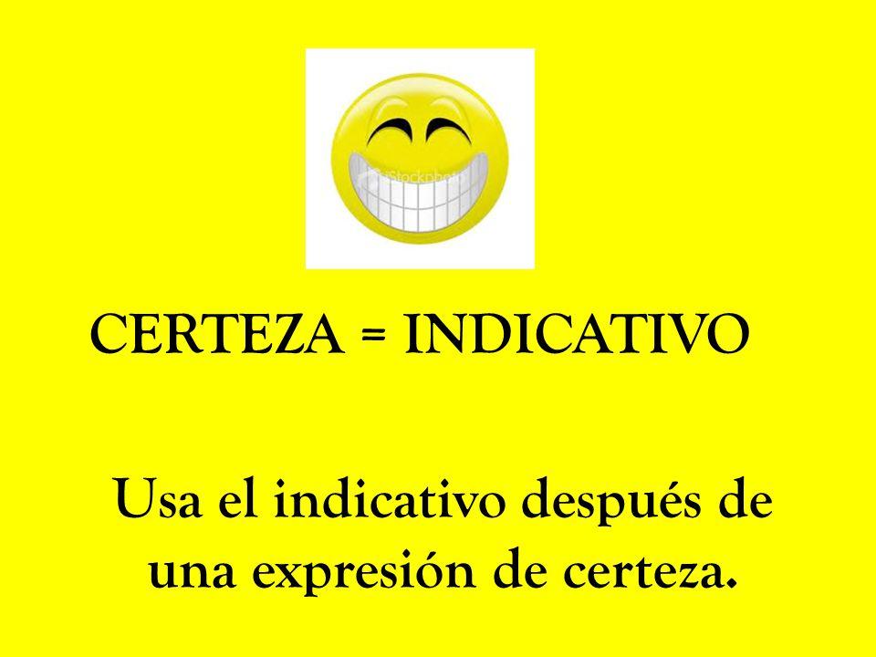 CERTEZA = INDICATIVO Usa el indicativo después de una expresión de certeza.