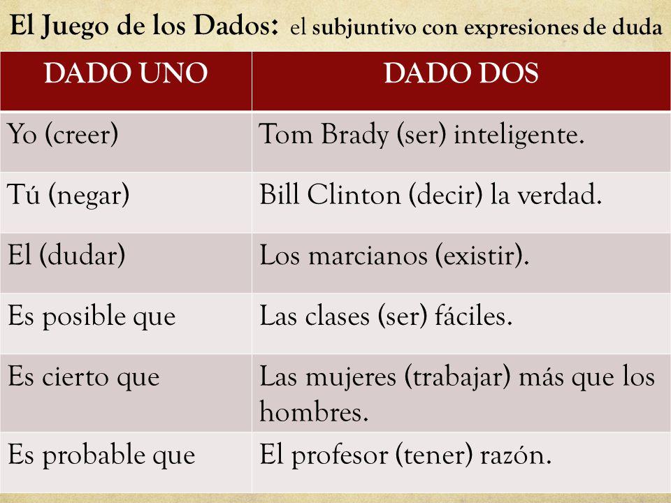 El Juego de los Dados : el subjuntivo con expresiones de duda DADO UNODADO DOS Yo (creer)Tom Brady (ser) inteligente.