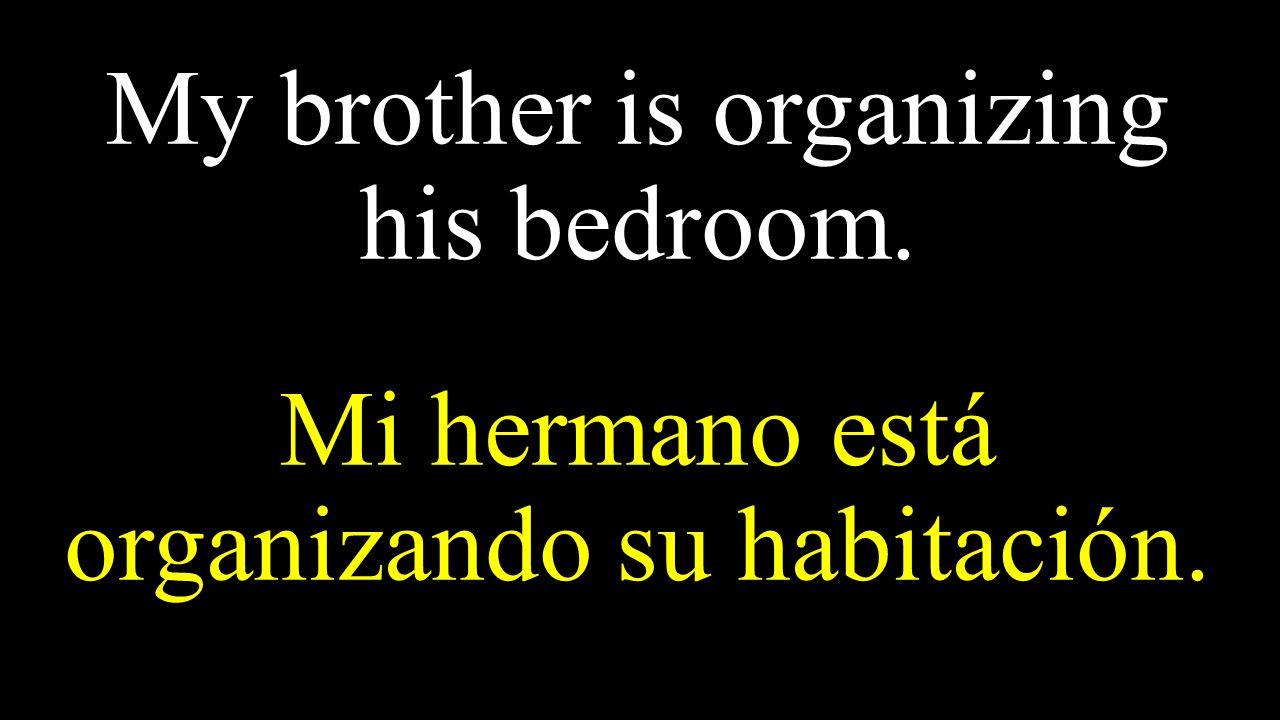 My brother is organizing his bedroom. Mi hermano está organizando su habitación.