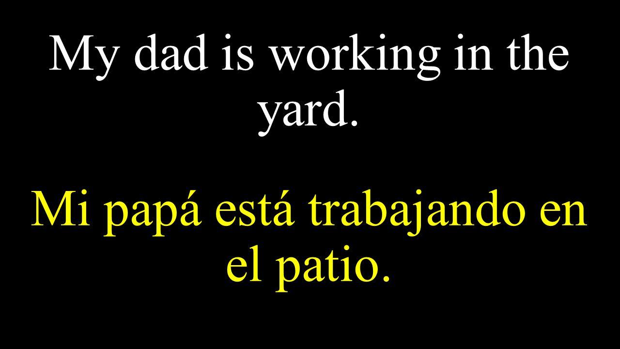 My dad is working in the yard. Mi papá está trabajando en el patio.