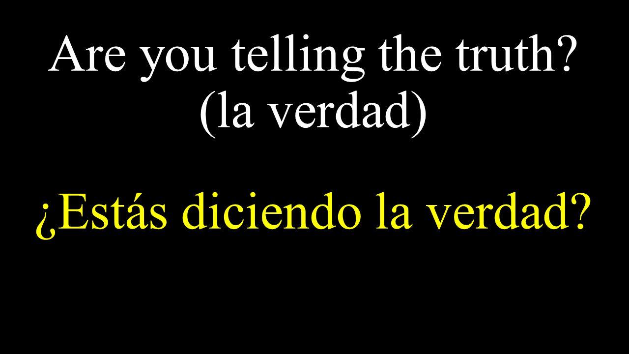 Are you telling the truth (la verdad) ¿Estás diciendo la verdad