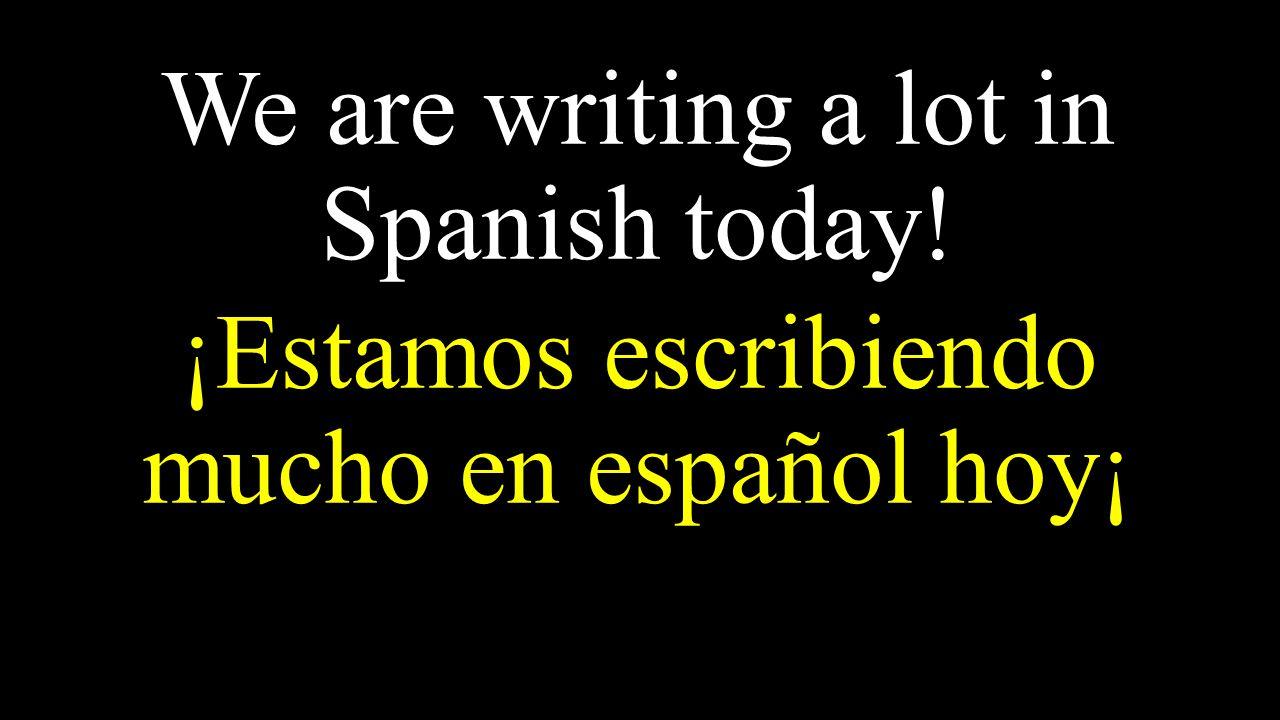 We are writing a lot in Spanish today! ¡Estamos escribiendo mucho en español hoy¡