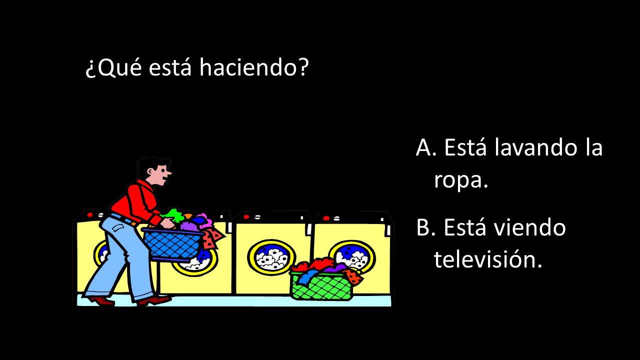 ¿Qué está haciendo A. Está lavando la ropa. B. Está viendo televisión.