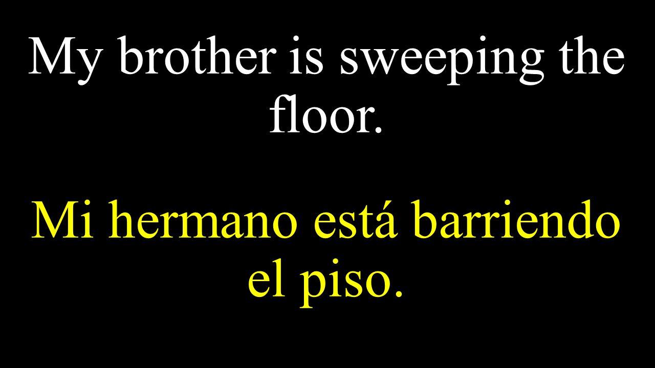 My brother is sweeping the floor. Mi hermano está barriendo el piso.
