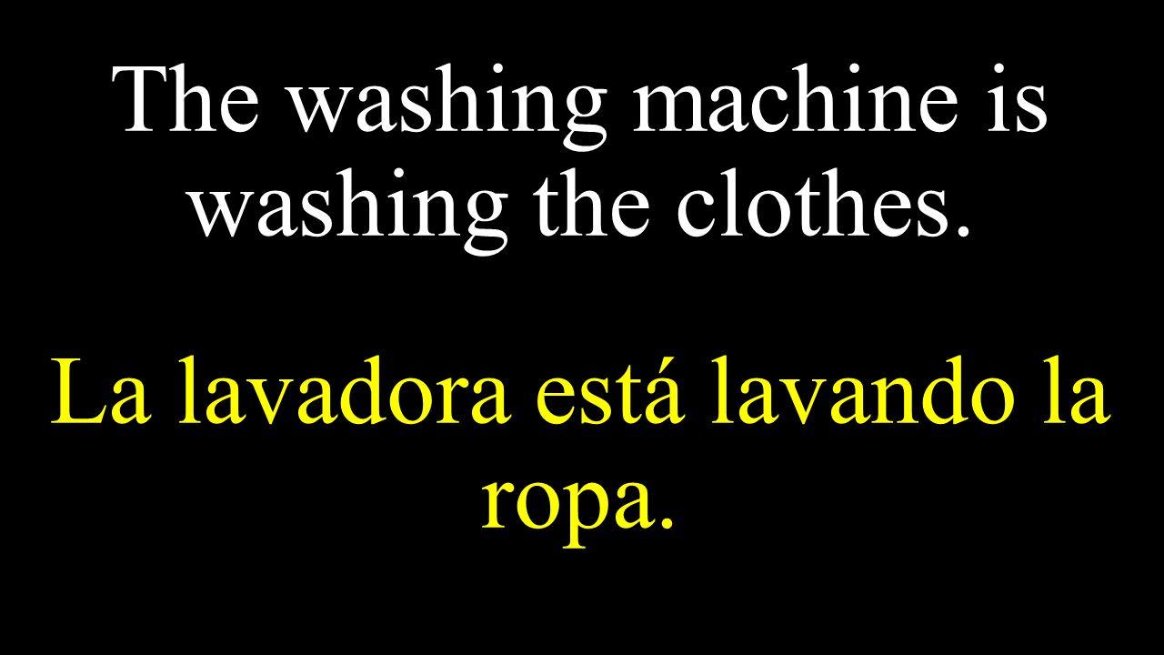 The washing machine is washing the clothes. La lavadora está lavando la ropa.