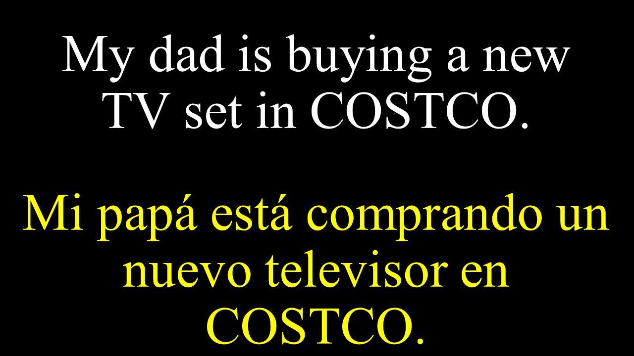 My dad is buying a new TV set in COSTCO. Mi papá está comprando un nuevo televisor en COSTCO.