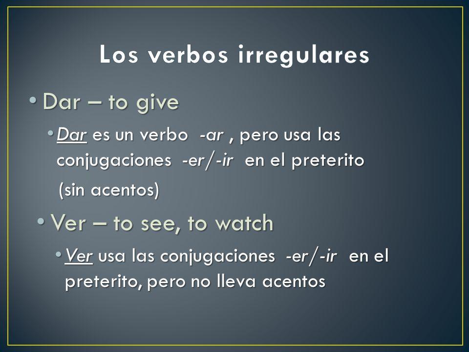 Dar – to give Dar – to give Dar es un verbo -ar, pero usa las conjugaciones -er/-ir en el preterito Dar es un verbo -ar, pero usa las conjugaciones -er/-ir en el preterito (sin acentos) (sin acentos) Ver – to see, to watch Ver – to see, to watch Ver usa las conjugaciones -er/-ir en el preterito, pero no lleva acentos Ver usa las conjugaciones -er/-ir en el preterito, pero no lleva acentos