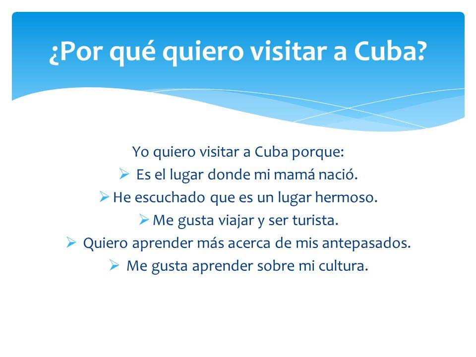 Yo quiero visitar a Cuba porque:  Es el lugar donde mi mamá nació.