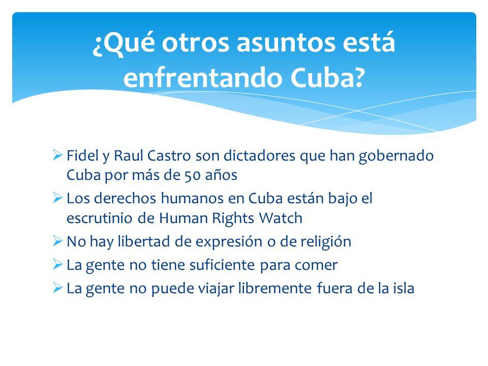  Fidel y Raul Castro son dictadores que han gobernado Cuba por más de 50 años  Los derechos humanos en Cuba están bajo el escrutinio de Human Rights Watch  No hay libertad de expresión o de religión  La gente no tiene suficiente para comer  La gente no puede viajar libremente fuera de la isla ¿Qué otros asuntos está enfrentando Cuba