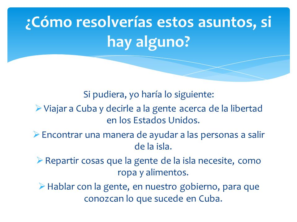 Si pudiera, yo haría lo siguiente:  Viajar a Cuba y decirle a la gente acerca de la libertad en los Estados Unidos.