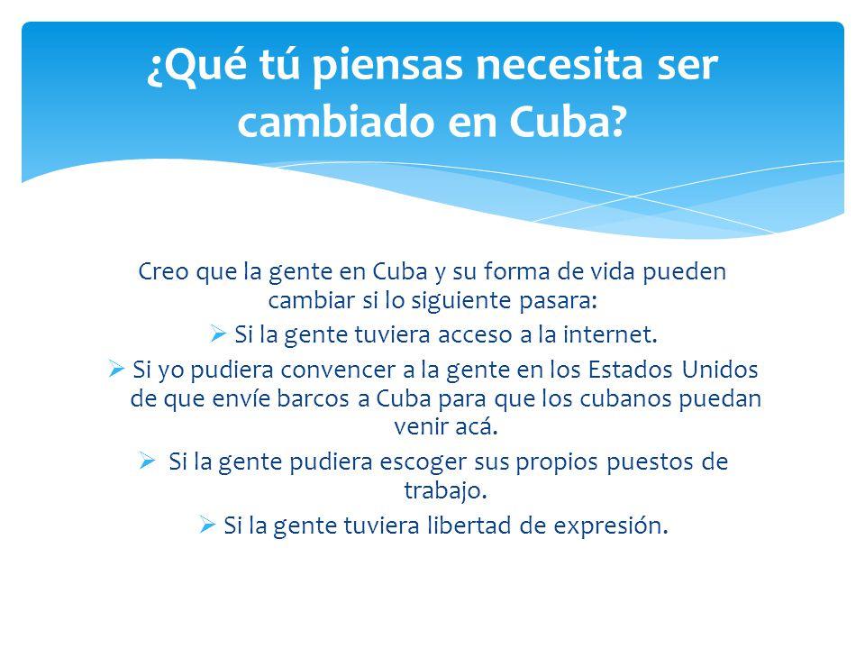 Creo que la gente en Cuba y su forma de vida pueden cambiar si lo siguiente pasara:  Si la gente tuviera acceso a la internet.