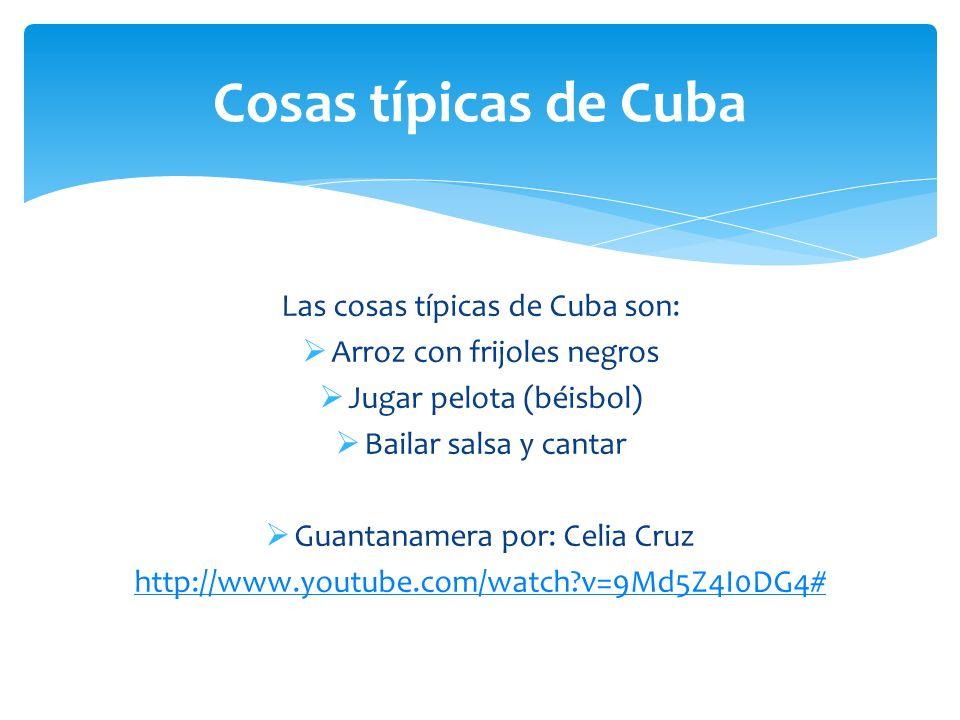 Cosas típicas de Cuba Las cosas típicas de Cuba son:  Arroz con frijoles negros  Jugar pelota (béisbol)  Bailar salsa y cantar  Guantanamera por: Celia Cruz http://www.youtube.com/watch v=9Md5Z4I0DG4#