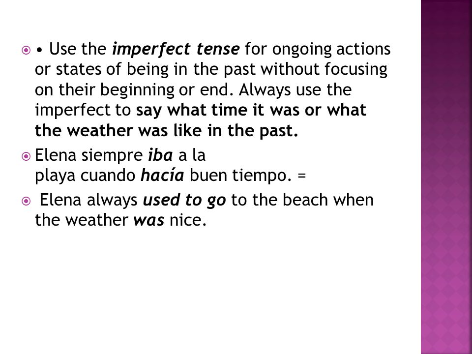  Use the ​ imperfect tense ​ for ongoing actions or states of being in the past ​​ without focusing on their beginning or end.