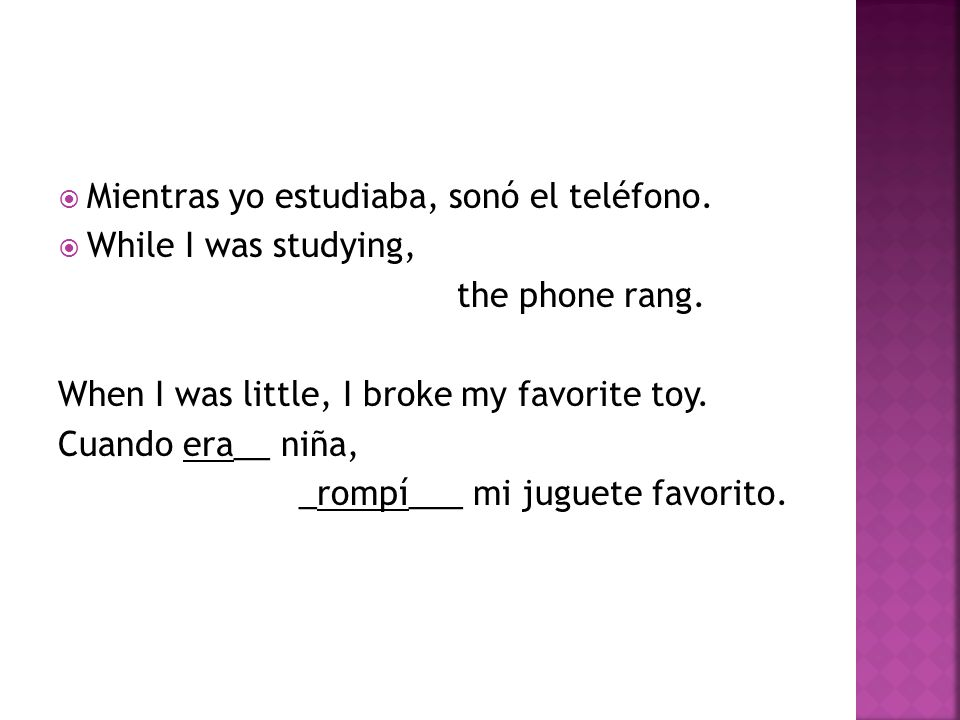  Mientras yo estudiaba, sonó el teléfono.  While I was studying, the phone rang.