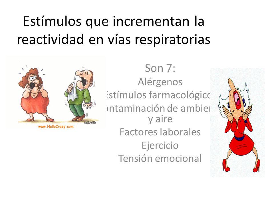 Estímulos que incrementan la reactividad en vías respiratorias Son 7: Alérgenos Estímulos farmacológicos Contaminación de ambiente y aire Factores laborales Ejercicio Tensión emocional