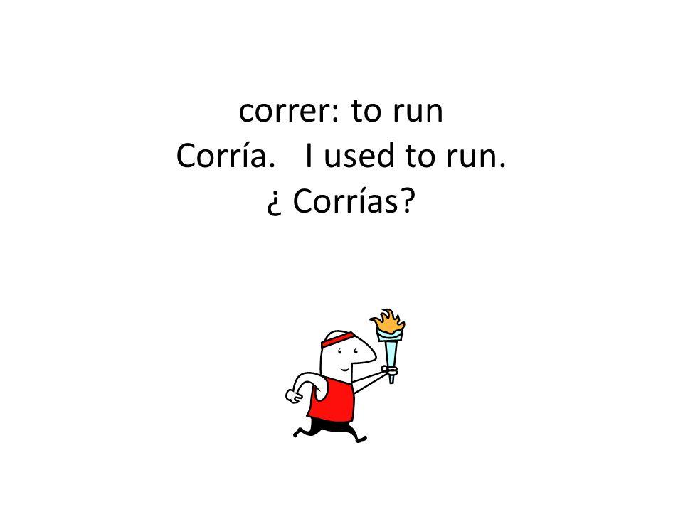 correr: to run Corría. I used to run. ¿ Corrías
