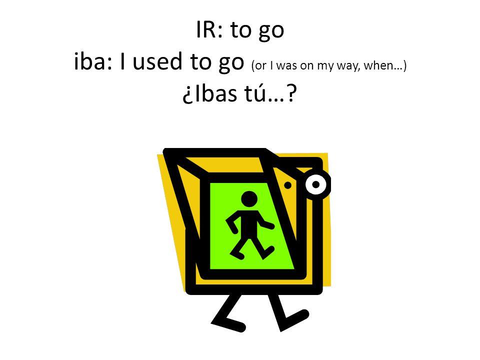 IR: to go iba: I used to go (or I was on my way, when…) ¿Ibas tú…