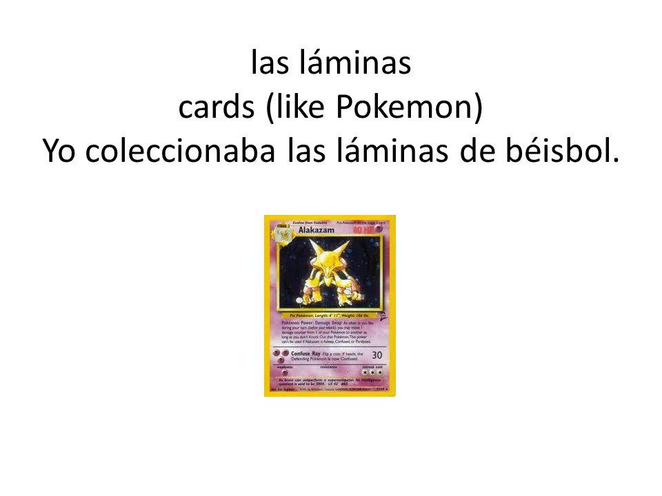 las láminas cards (like Pokemon) Yo coleccionaba las láminas de béisbol.