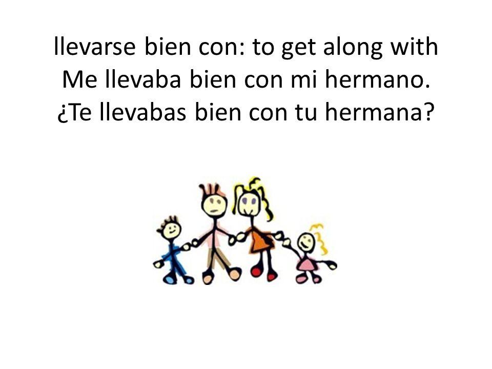 llevarse bien con: to get along with Me llevaba bien con mi hermano.