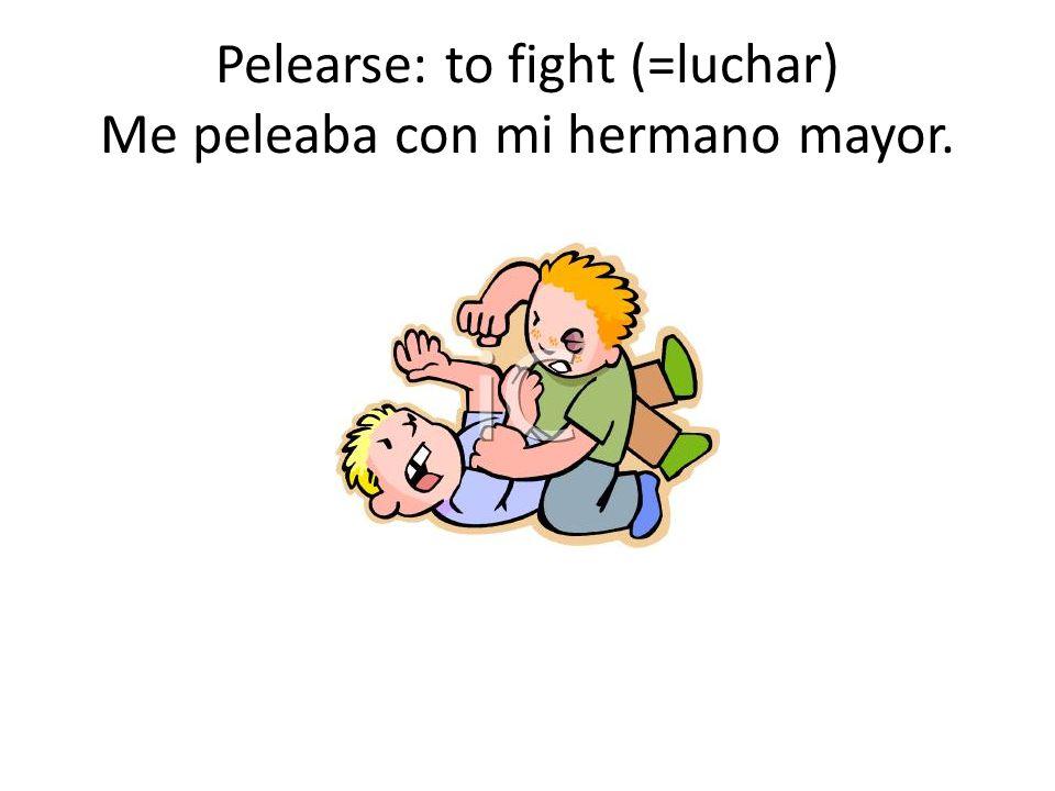 Pelearse: to fight (=luchar) Me peleaba con mi hermano mayor.