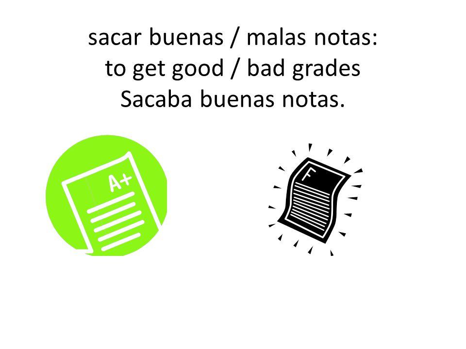 sacar buenas / malas notas: to get good / bad grades Sacaba buenas notas.