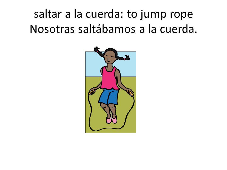 saltar a la cuerda: to jump rope Nosotras saltábamos a la cuerda.