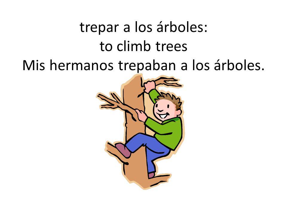 trepar a los árboles: to climb trees Mis hermanos trepaban a los árboles.