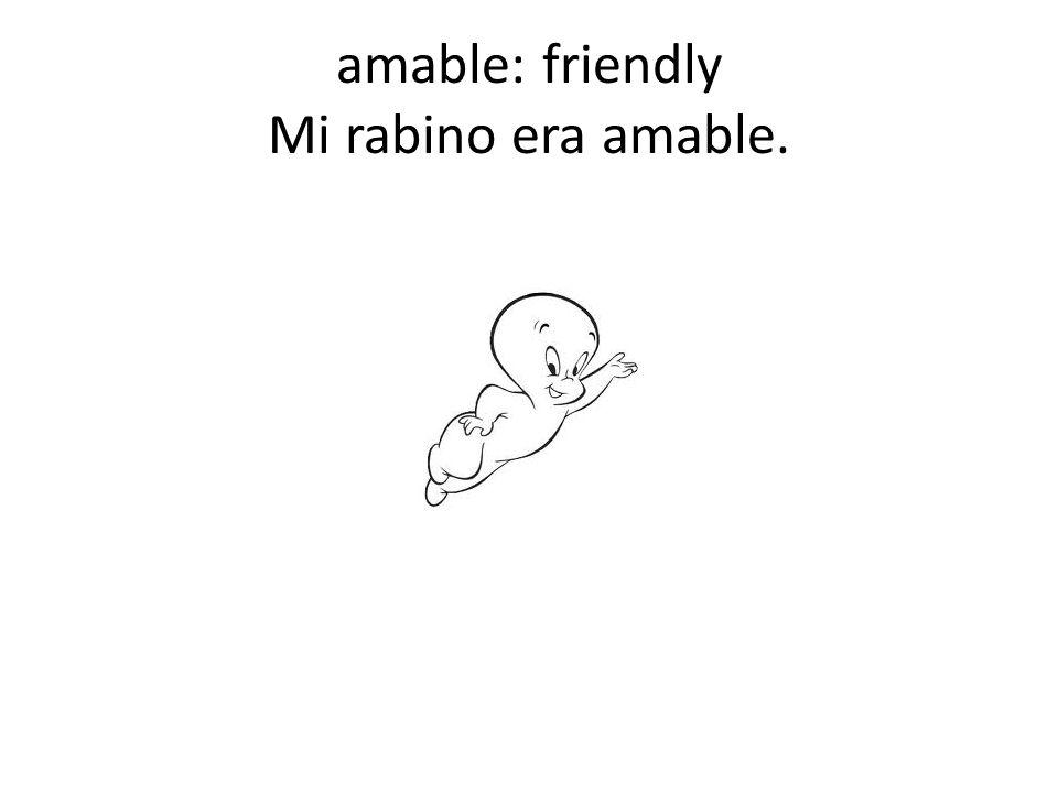 amable: friendly Mi rabino era amable.