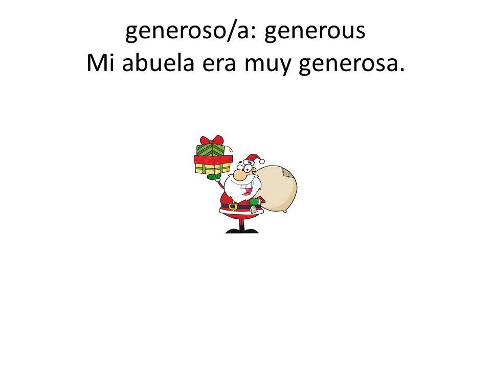 generoso/a: generous Mi abuela era muy generosa.