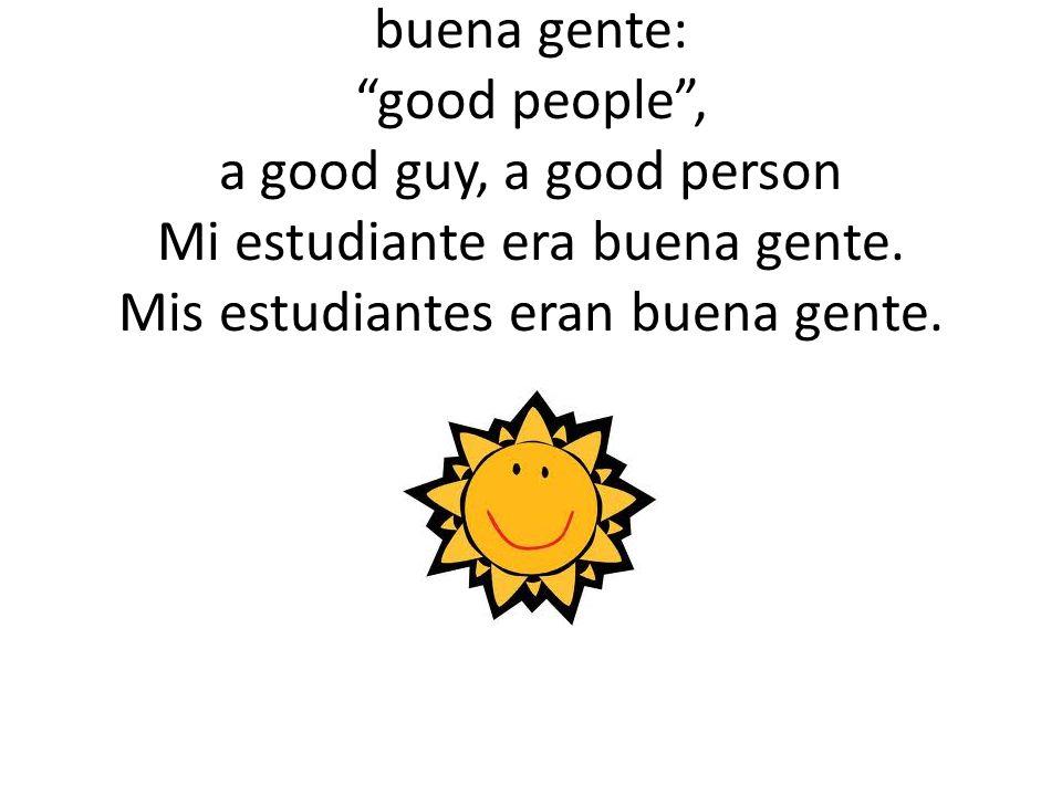 buena gente: good people , a good guy, a good person Mi estudiante era buena gente.