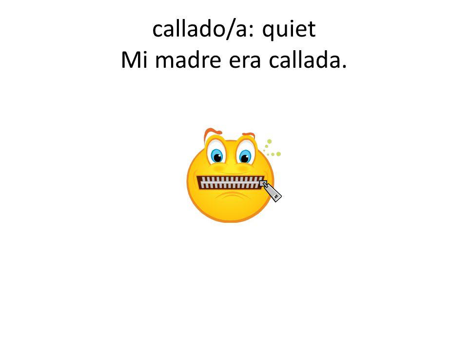 callado/a: quiet Mi madre era callada.