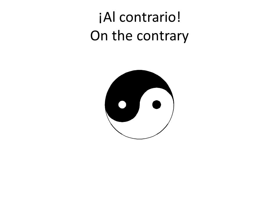 ¡Al contrario! On the contrary
