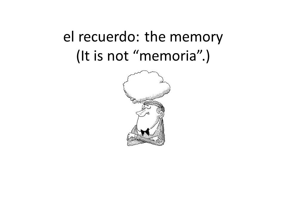 el recuerdo: the memory (It is not memoria .)