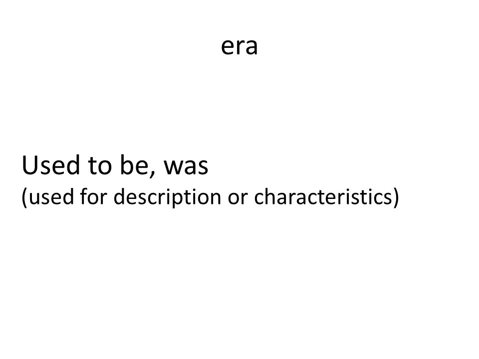 era Used to be, was (used for description or characteristics)