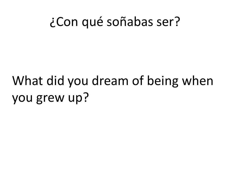 ¿Con qué soñabas ser What did you dream of being when you grew up