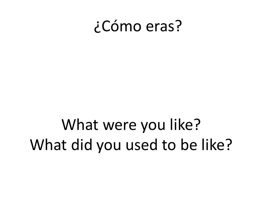 ¿Cómo eras What were you like What did you used to be like