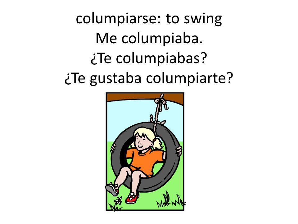 columpiarse: to swing Me columpiaba. ¿Te columpiabas ¿Te gustaba columpiarte