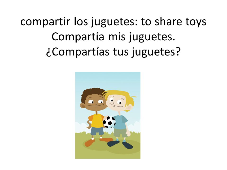 compartir los juguetes: to share toys Compartía mis juguetes. ¿Compartías tus juguetes