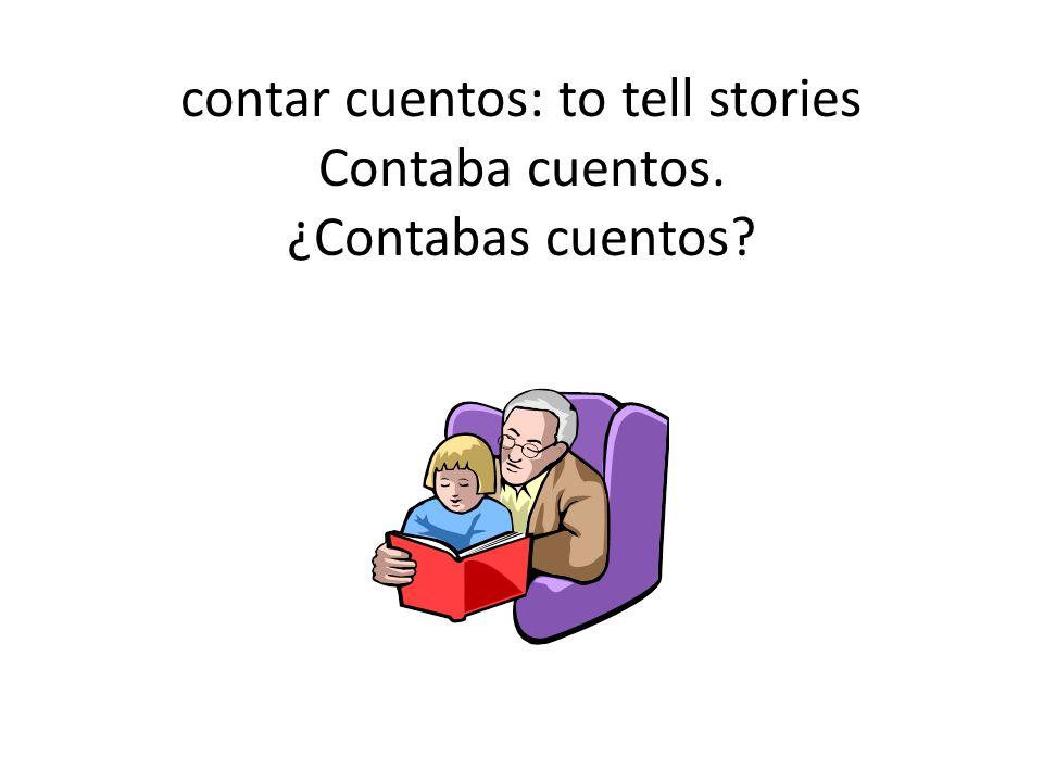 contar cuentos: to tell stories Contaba cuentos. ¿Contabas cuentos