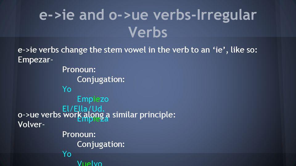 e->ie and o->ue verbs-Irregular Verbs e->ie verbs change the stem vowel in the verb to an 'ie', like so: Empezar- Pronoun: Conjugation: Yo Empiezo El/Ella/Ud.