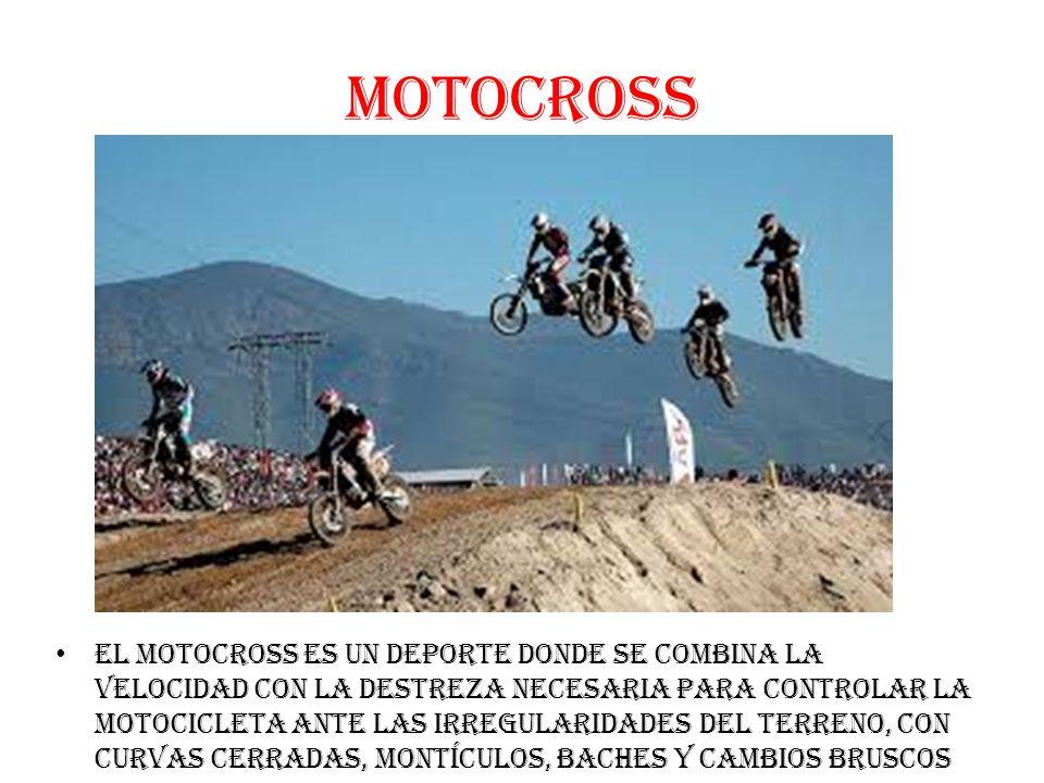 MOTOCROSS El Motocross es un deporte donde se combina la velocidad con la destreza necesaria para controlar la motocicleta ante las irregularidades del terreno, con curvas cerradas, montículos, baches y cambios bruscos