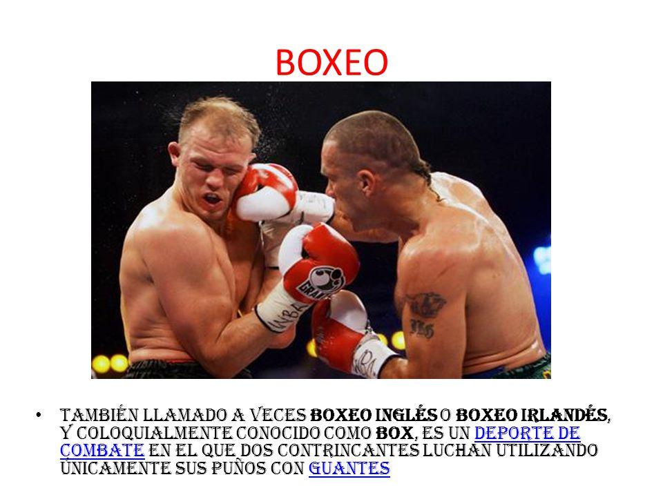 BOXEO también llamado a veces boxeo inglés o boxeo irlandés, y coloquialmente conocido como box, es un deporte de combate en el que dos contrincantes luchan utilizando únicamente sus puños con guantesdeporte de combateguantes