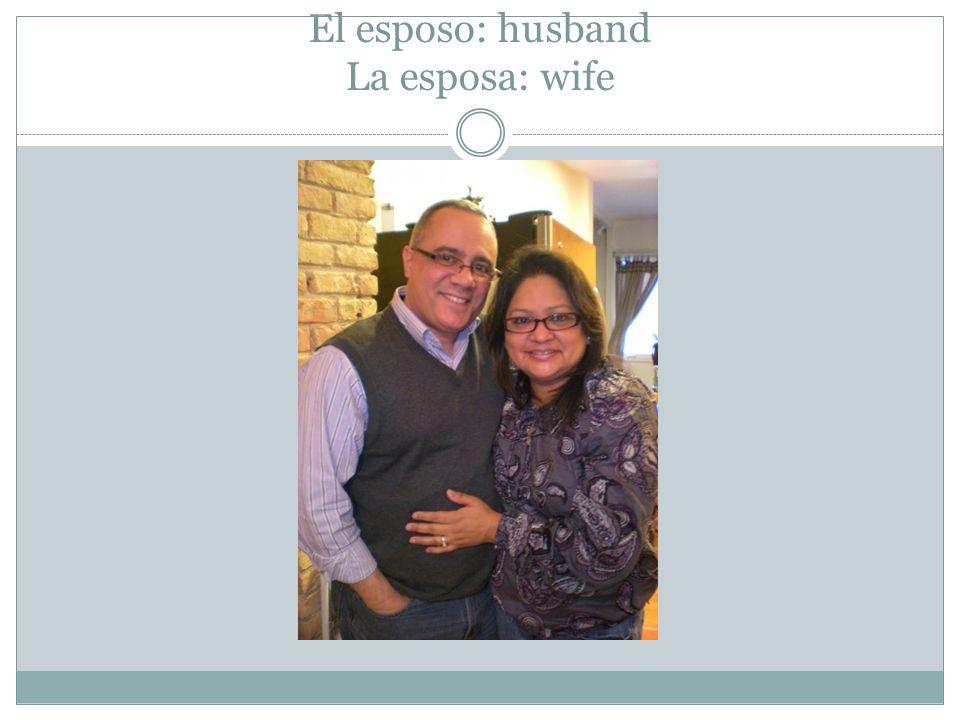 El esposo: husband La esposa: wife