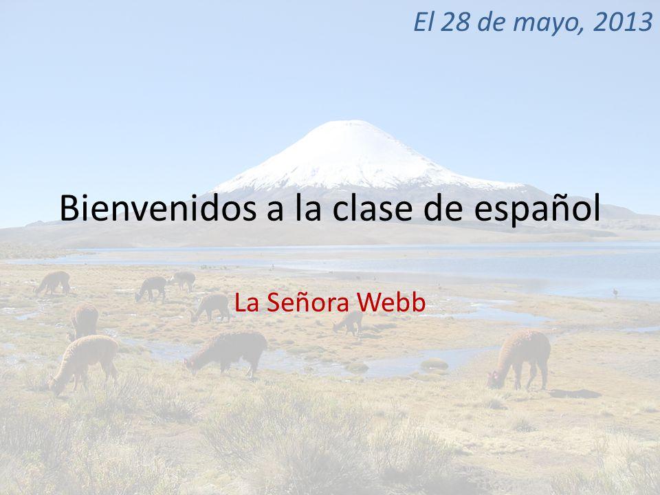 Bienvenidos a la clase de español La Señora Webb El 28 de mayo, 2013