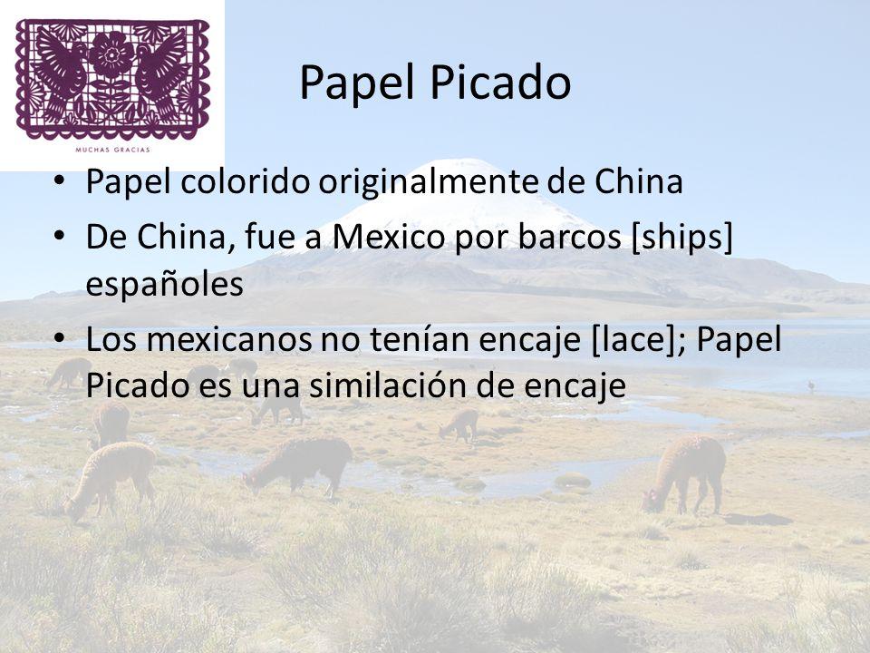 Papel Picado Papel colorido originalmente de China De China, fue a Mexico por barcos [ships] españoles Los mexicanos no tenían encaje [lace]; Papel Picado es una similación de encaje
